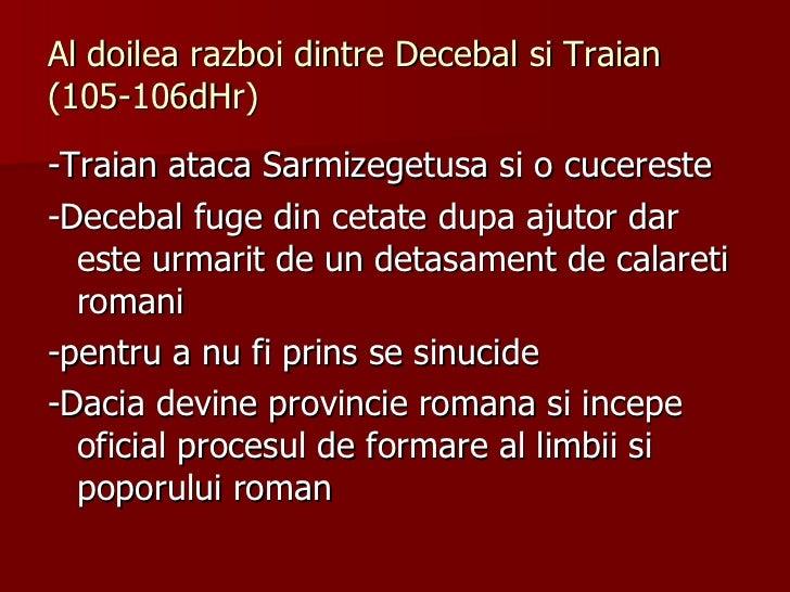 Al doilea razboi dintre Decebal si Traian (105-106dHr) <ul><li>-Traian ataca Sarmizegetusa si o cucereste </li></ul><ul><l...