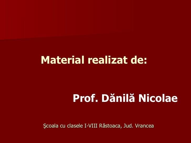 Material realizat de:     Prof.  Dănilă Nicolae   Şcoala cu clasele I-VIII Răstoaca, Jud. Vrancea
