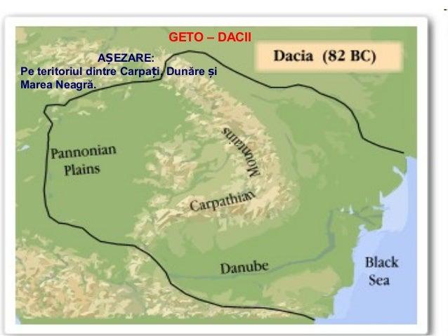 GETO – DACII AȘEZARE: Pe teritoriul dintre Carpați, Dunăre și Marea Neagră.