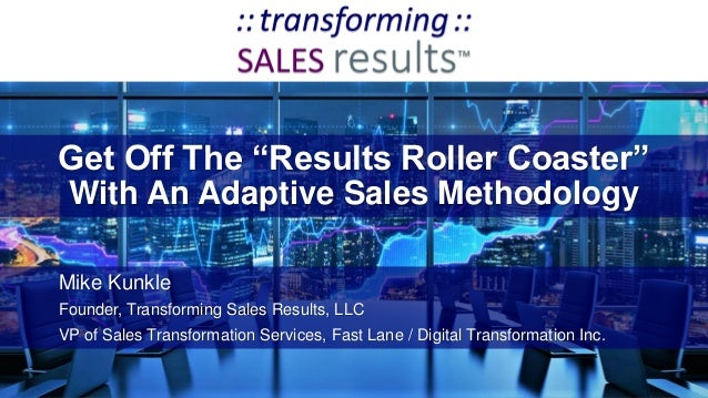 """Get Off The """"Results Roller Coaster"""" With An Adaptive Sales Methodology Mike Kunkle Founder, Transforming Sales Results, L..."""