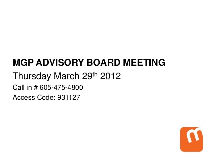 MGP ADVISORY BOARD MEETINGThursday March 29th 2012Call in # 605-475-4800Access Code: 931127