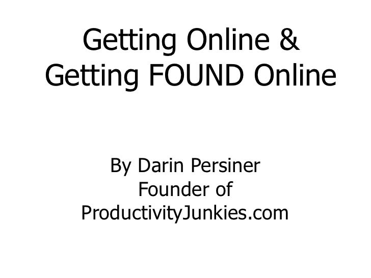 Getting Online & <br />Getting FOUND Online<br />By Darin Persiner<br />Founder of ProductivityJunkies.com<br />