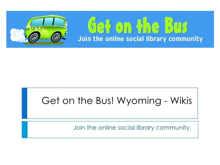 Get on the Bus! Wyoming - Wikis<br />Join the online social library community.<br />