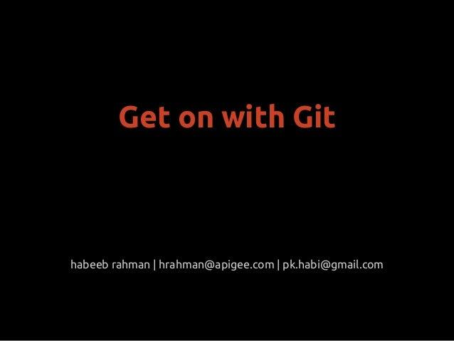 habeeb rahman | hrahman@apigee.com | pk.habi@gmail.comGet on with Git