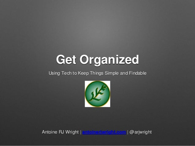 Get Organized Using Tech to Keep Things Simple and Findable Antoine RJ Wright | antoinerjwright.com | @arjwright