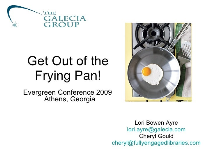 Get Out of the Frying Pan! Lori Bowen Ayre [email_address] Cheryl Gould [email_address] Evergreen Conference 2009 Athens, ...