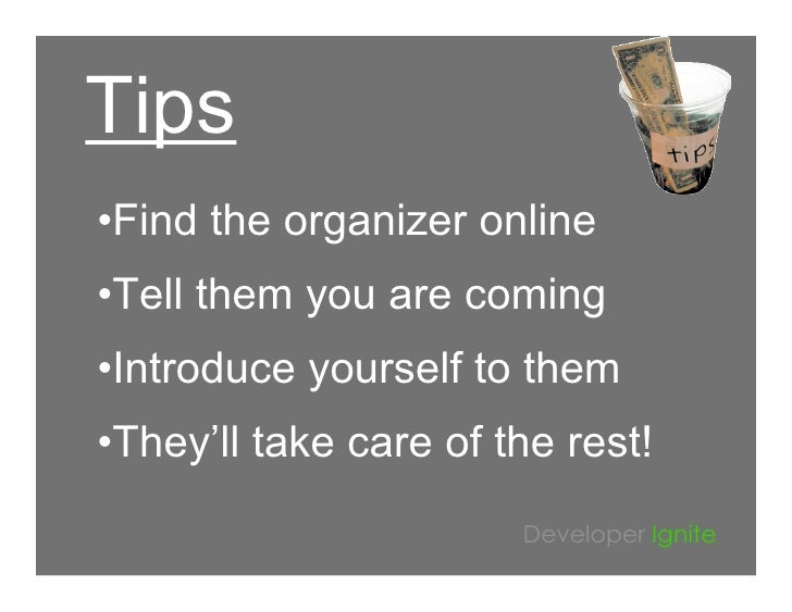 Tips •Find the organizer online •Tell them you are coming •Introduce yourself to them •They'll take care of the rest!     ...