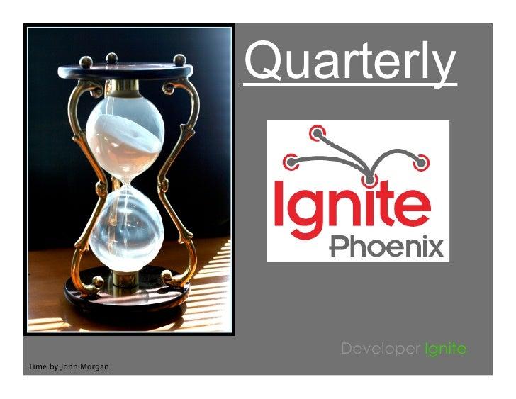 Quarterly                               Developer Ignite Time by John Morgan