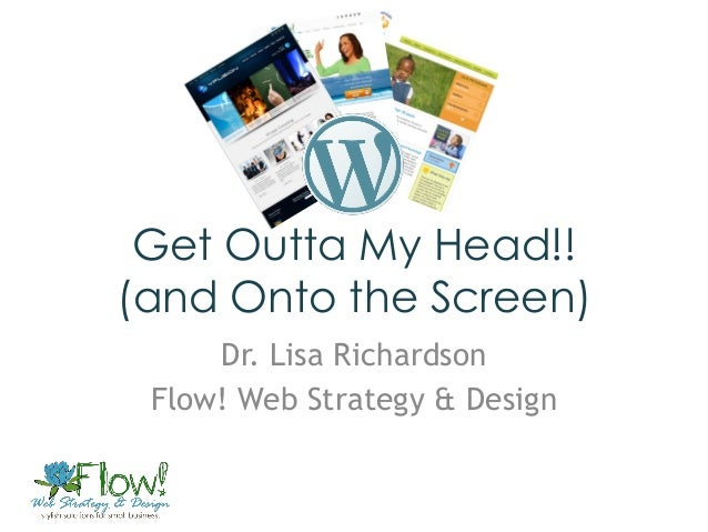 Get Outta My Head!!(and Onto the Screen)     Dr. Lisa Richardson Flow! Web Strategy & Design