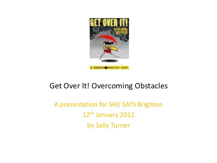 Get Over It! Overcoming Obstacles A presentation for SHE SAYS Brighton          12th January 2012           by Sally Turner