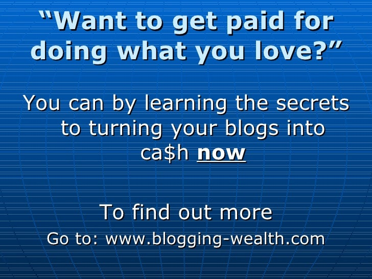 """ Want to get paid for doing what you love?"" <ul><li>You can by learning the secrets to turning your blogs into ca $ h  no..."