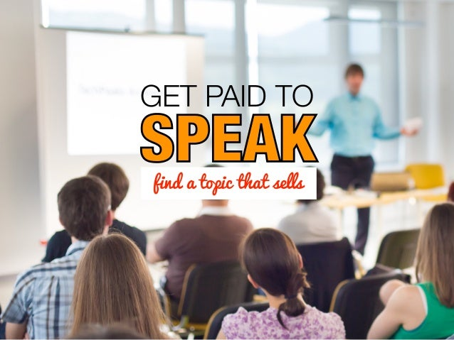 GET PAID TO SPEAKfind a topic that sells SPEAK