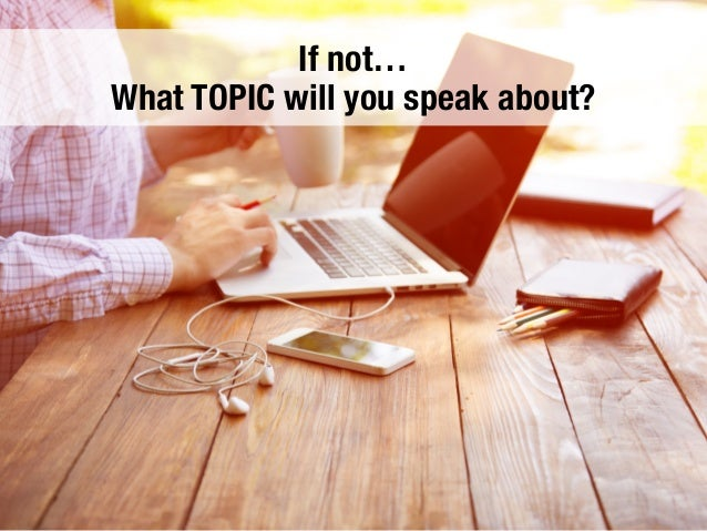 If not… What TOPIC will you speak about?
