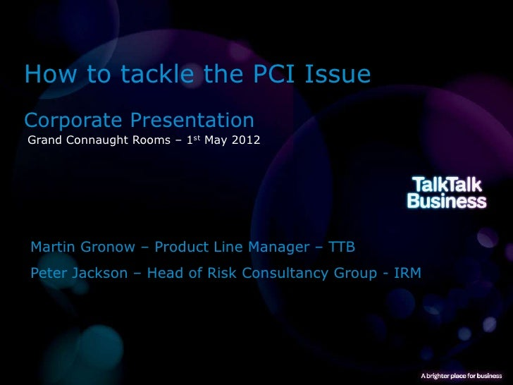 How to tackle the PCI IssueCorporate PresentationGrand Connaught Rooms – 1st May 2012Martin Gronow – Product Line Manager ...