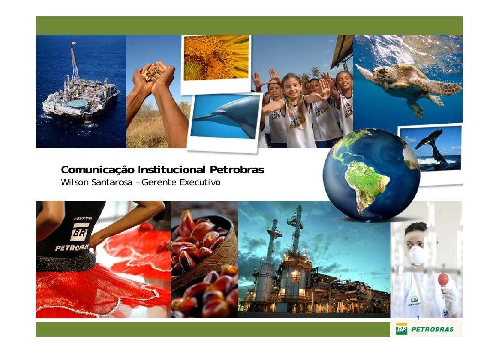 Comunicação Institucional Petrobras Wilson Santarosa – Gerente Executivo                                            1