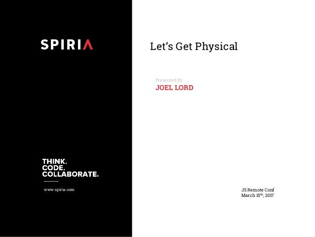 www.spiria.com Let's Get Physical Presented By JOEL LORD JS Remote Conf March 15th, 2017