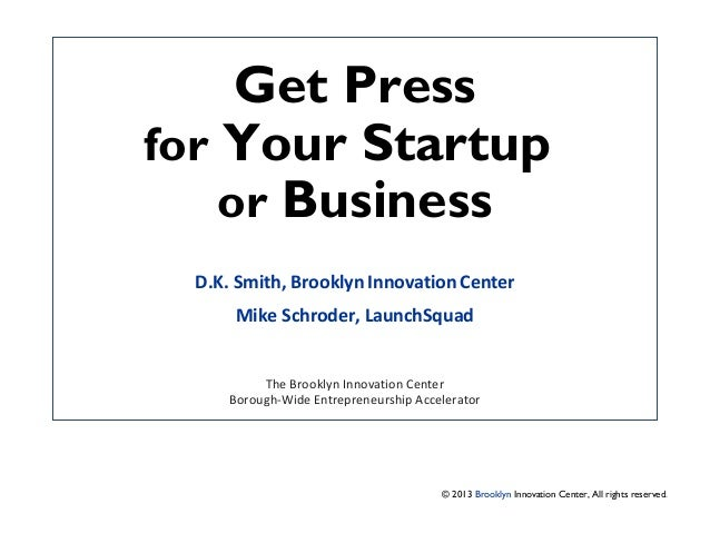 Get Press for Your Startup or Business D.K. Smith, Brooklyn Innovation Center Mike Schroder, LaunchSquad The Brooklyn Inno...