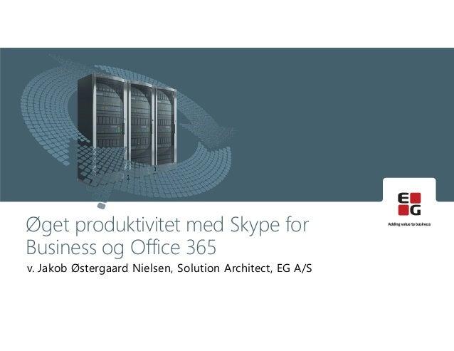 v. Jakob Østergaard Nielsen, Solution Architect, EG A/S Øget produktivitet med Skype for Business og Office 365