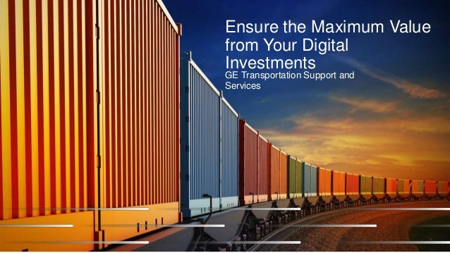 Ensure the Maximum Value from Your Digital Investments GE Transportation Support and Services 1