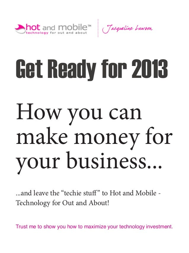 """Get Ready for 2013How you canmake money foryour business......and leave the """"techie stuff """" to Hot and Mobile -Technology ..."""