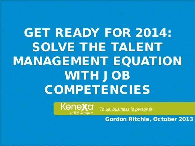 GET READY FOR 2014: SOLVE THE TALENT MANAGEMENT EQUATION WITH JOB COMPETENCIES To us, business is personal  Gordon Ritchie...
