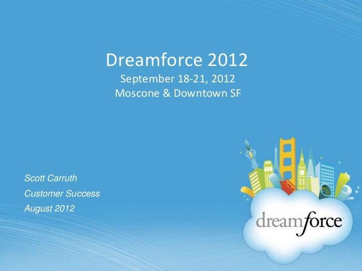 Dreamforce 2012                    September 18-21, 2012                   Moscone & Downtown SFScott CarruthCustomer Succ...