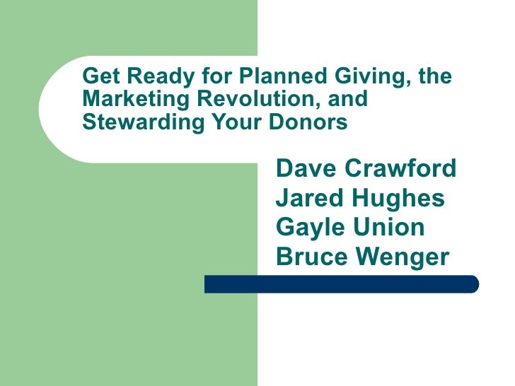 Get Ready for Planned Giving, the Marketing Revolution, and Stewarding Your Donors Dave Crawford Jared Hughes Gayle Union ...