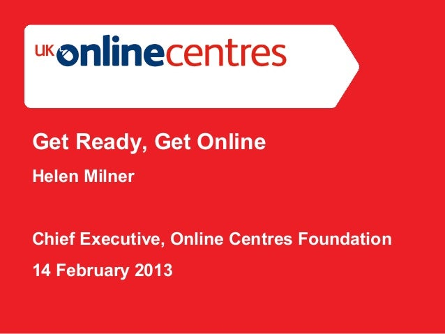 Section Divider: Heading intro here.Get Ready, Get OnlineHelen MilnerChief Executive, Online Centres Foundation14 February...