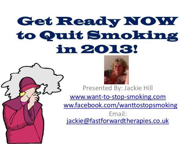 Get Ready NOWto Quit Smoking    in 2013!           Presented By: Jackie Hill      www.want-to-stop-smoking.com   www.faceb...