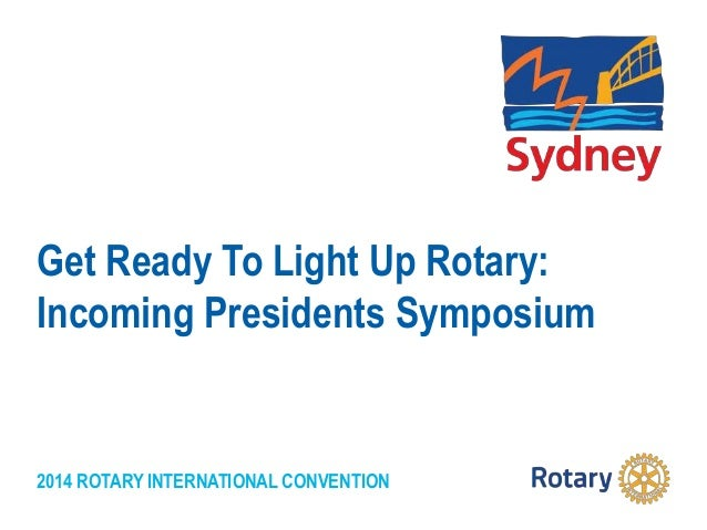 2014 ROTARY INTERNATIONAL CONVENTION Get Ready To Light Up Rotary: Incoming Presidents Symposium