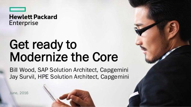 Get ready to Modernize the Core Bill Wood, SAP Solution Architect, Capgemini Jay Survil, HPE Solution Architect, Capgemini...