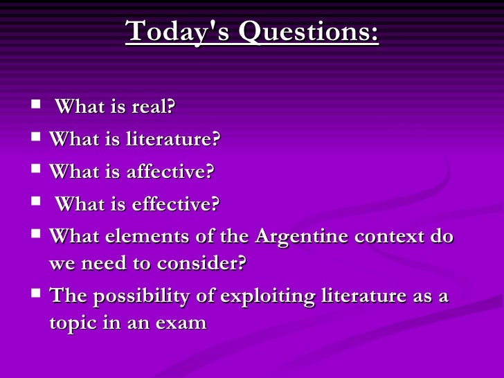 Todays Questions:   What is real?   What is literature?   What is affective?    What is effective?   What elements...