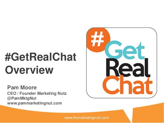#GetRealChatOverviewPam MooreCEO / Founder Marketing Nutz@PamMktgNutwww.pammarketingnut.com                           www....