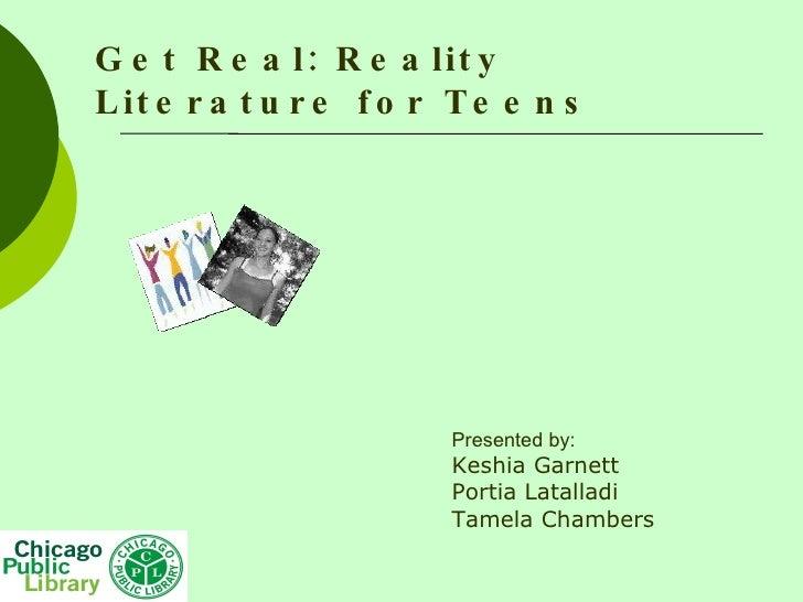 Get Real: Reality Literature for Teens Presented by: Keshia Garnett Portia Latalladi Tamela Chambers