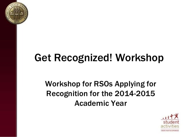 Get Recognized! Workshop  Workshop for RSOs Applying for  Recognition for the 2014-2015  Academic Year