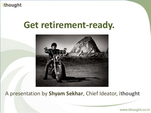 Get retirement-ready.A presentation by Shyam Sekhar, Chief Ideator, ithought