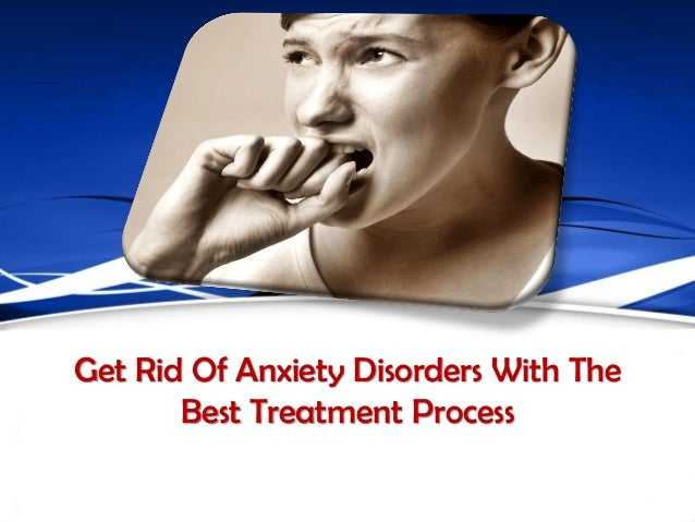 Get Rid Of Anxiety Disorders With The       Best Treatment Process