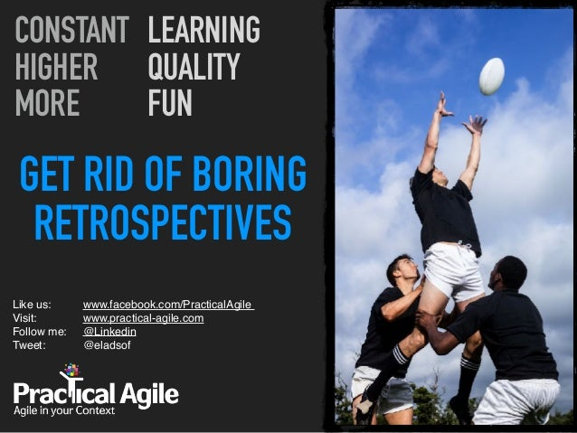 GET RID OF BORING RETROSPECTIVES Like us:  Visit:  Follow me: Tweet:  CONSTANT HIGHER MORE LEARNING QUALITY FUN www.fa...