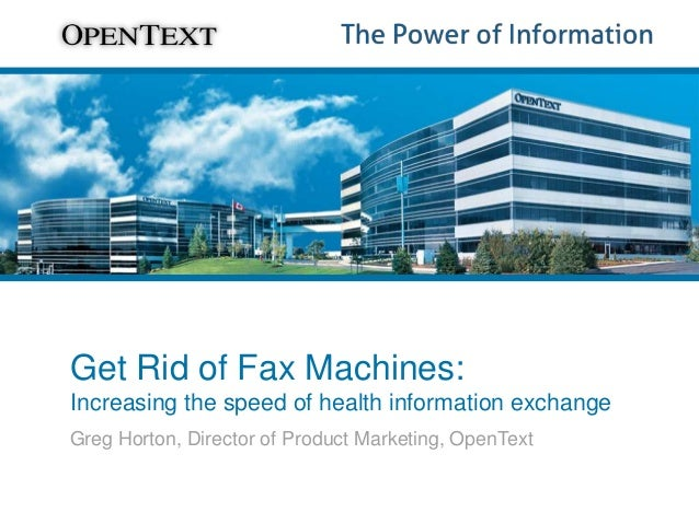 Get Rid of Fax Machines: Increasing the speed of health information exchange Greg Horton, Director of Product Marketing, O...