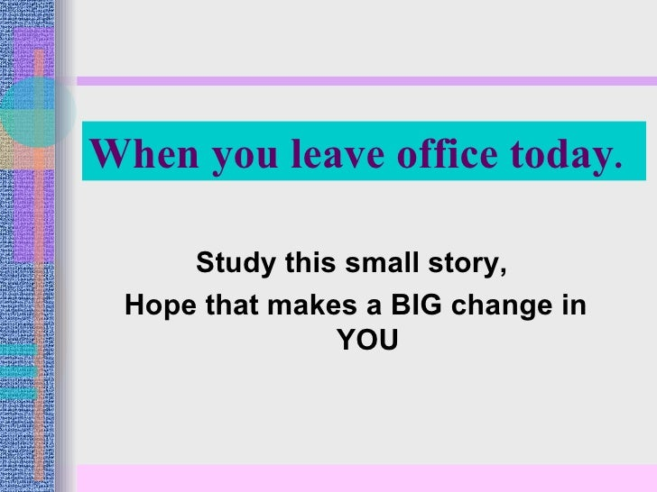 <ul><li>Study this small story,  </li></ul><ul><li>Hope that makes a BIG change in YOU </li></ul>When you leave office tod...