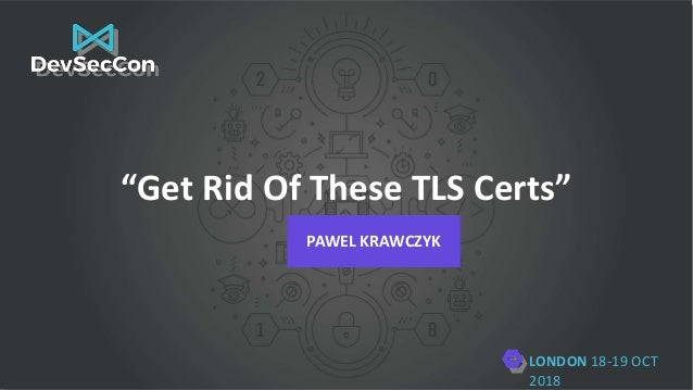 "LONDON 18-19 OCT 2018 ""Get Rid Of These TLS Certs"" PAWEL KRAWCZYK"