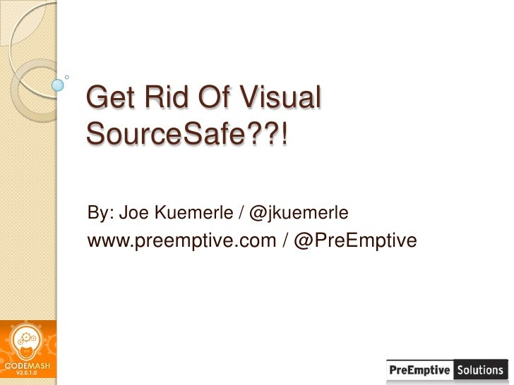 Get Rid Of Visual SourceSafe??!<br />By: Joe Kuemerle / @jkuemerle<br />www.preemptive.com / @PreEmptive<br />