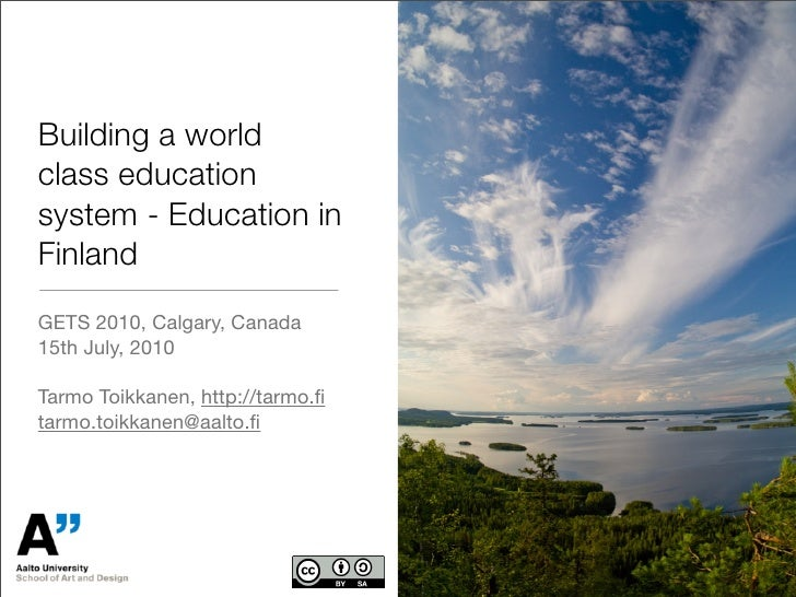 Building a world class education system - Education in Finland GETS 2010, Calgary, Canada 15th July, 2010  Tarmo Toikkanen...