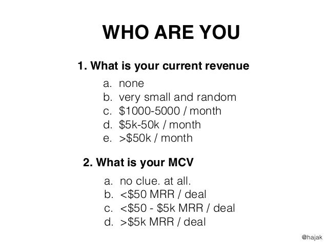 1. What is your current revenue 2. What is your MCV a. none b. very small and random c. $1000-5000 / month d. $5k-50k / mo...