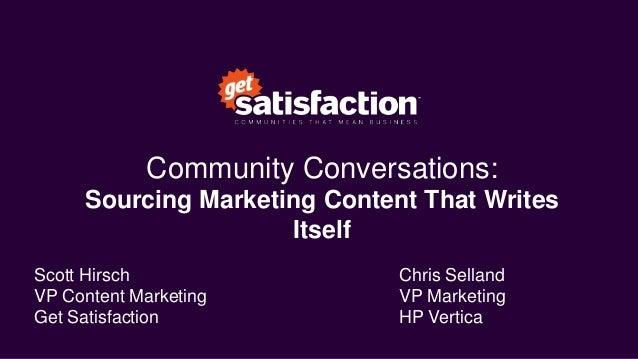 Community Conversations: Sourcing Marketing Content That Writes Itself Scott Hirsch VP Content Marketing Get Satisfaction ...