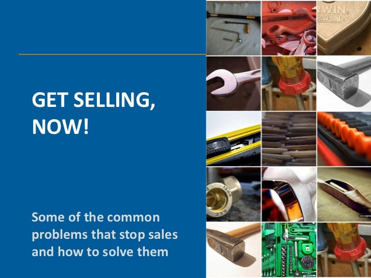 GET SELLING,NOW!Some of the commonproblems that stop salesand how to solve them