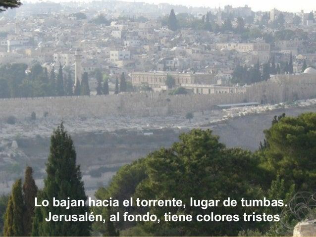 Lo bajan hacia el torrente, lugar de tumbas. Jerusalén, al fondo, tiene colores tristes