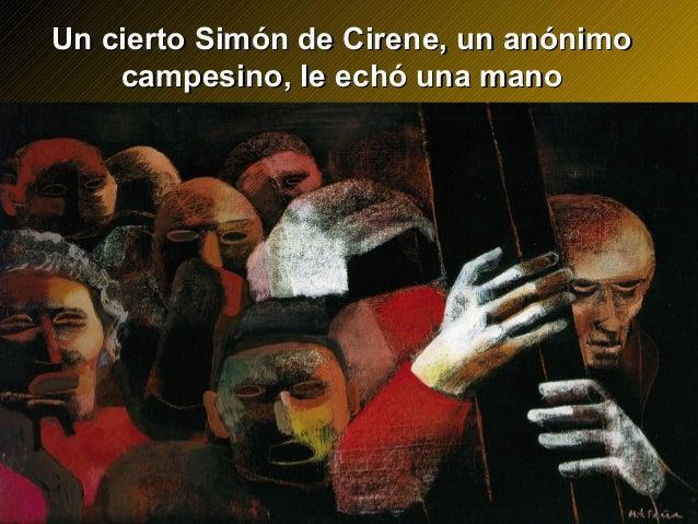 Un cierto Simón de Cirene, un anónimoUn cierto Simón de Cirene, un anónimo campesino, le echó una manocampesino, le echó u...