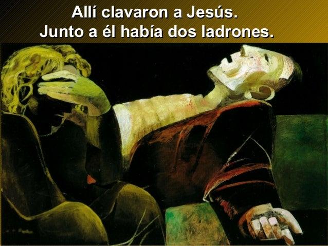 Allí clavaron a Jesús.Allí clavaron a Jesús. Junto a él había dos ladrones.Junto a él había dos ladrones.