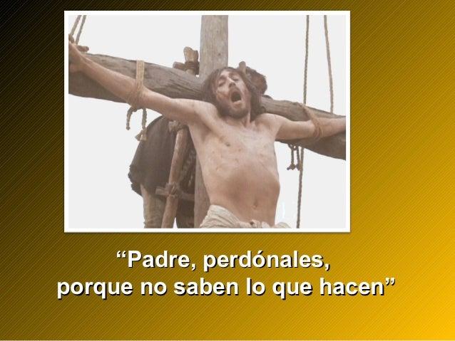 """""Padre, perdónales,Padre, perdónales, porque no saben lo que hacen""porque no saben lo que hacen"""